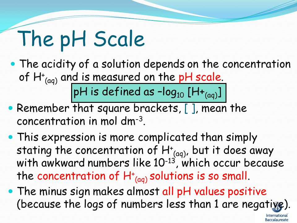 pH is defined as –log10 [H+(aq)]
